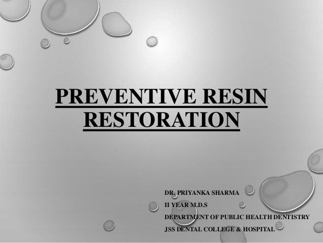 PREVENTIVE RESIN RESTORATION DR. PRIYANKA SHARMA II YEAR M.D.S DEPARTMENT OF PUBLIC HEALTH DENTISTRY JSS DENTAL COLLEGE & ...