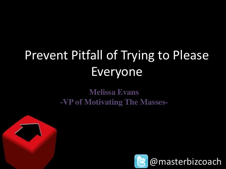 Prevent Pitfall of Trying to Please            Everyone              Melissa Evans      -VP of Motivating The Masses-     ...