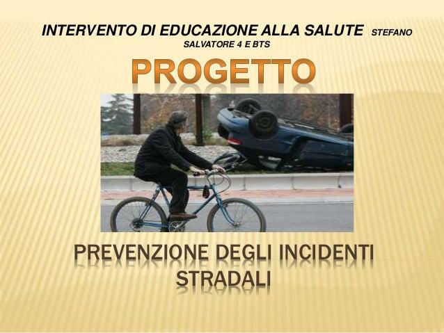 PREVENZIONE DEGLI INCIDENTI STRADALI INTERVENTO DI EDUCAZIONE ALLA SALUTE STEFANO SALVATORE 4 E BTS