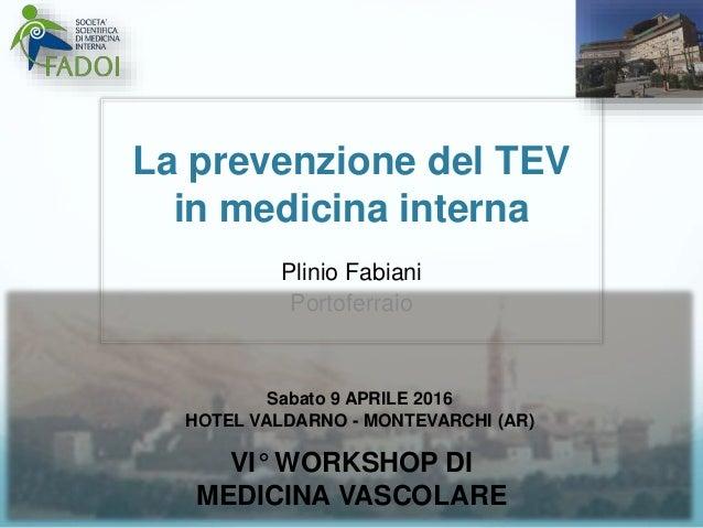 La prevenzione del TEV in medicina interna Plinio Fabiani Portoferraio Sabato 9 APRILE 2016 HOTEL VALDARNO - MONTEVARCHI (...