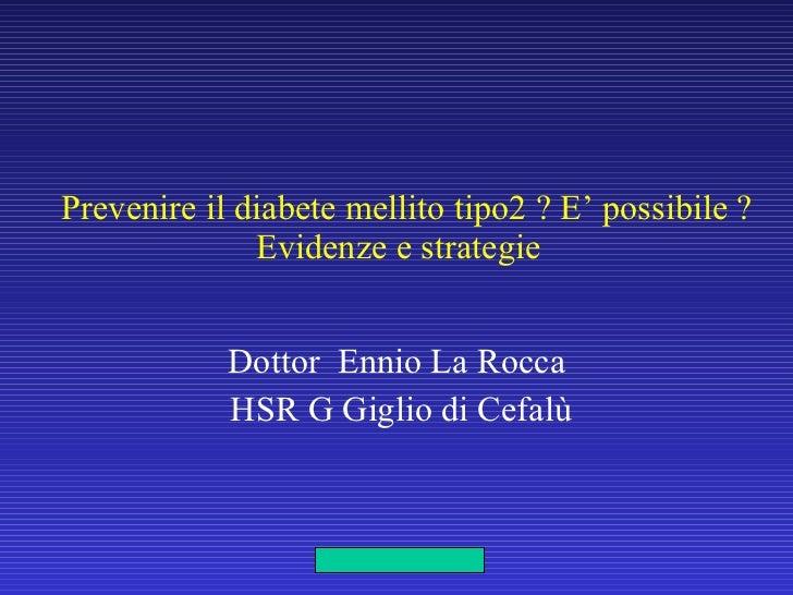 Prevenire il diabete mellito tipo2 ? E' possibile ? Evidenze e strategie  Dottor  Ennio La Rocca HSR G Giglio di Cefalù