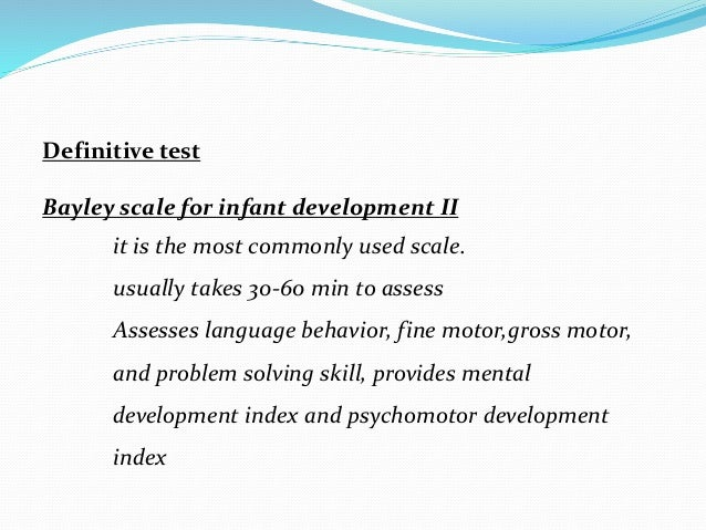 Definitive test Bayley scale for infant development II it is the most commonly used scale. usually takes 30-60 min to asse...