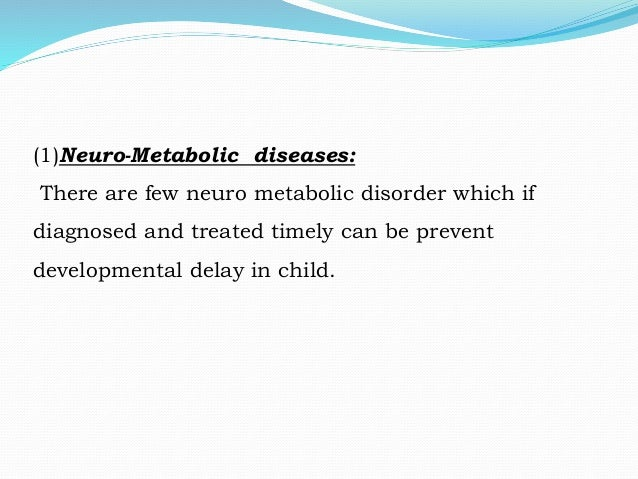 (1)Neuro-Metabolic diseases: There are few neuro metabolic disorder which if diagnosed and treated timely can be prevent d...