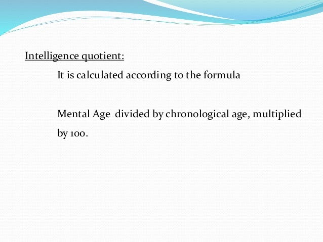 Intelligence quotient: It is calculated according to the formula Mental Age divided by chronological age, multiplied by 10...