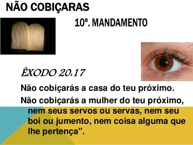 ÊXODO 20:17 Não cobiçarás a casa do teu próximo. Não cobiçarás a mulher do teu próximo, nem seus servos ou servas, nem seu...