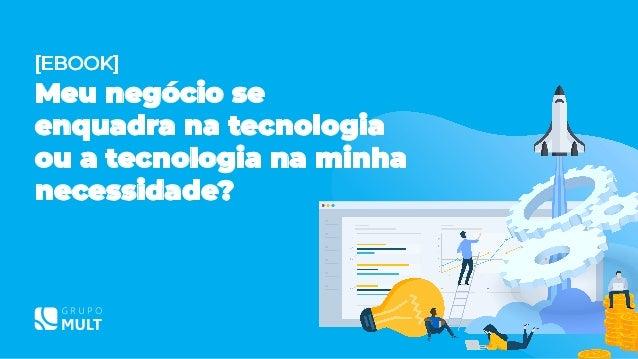 [EBOOK] Meu negócio se enquadra na tecnologia ou a tecnologia na minha necessidade?