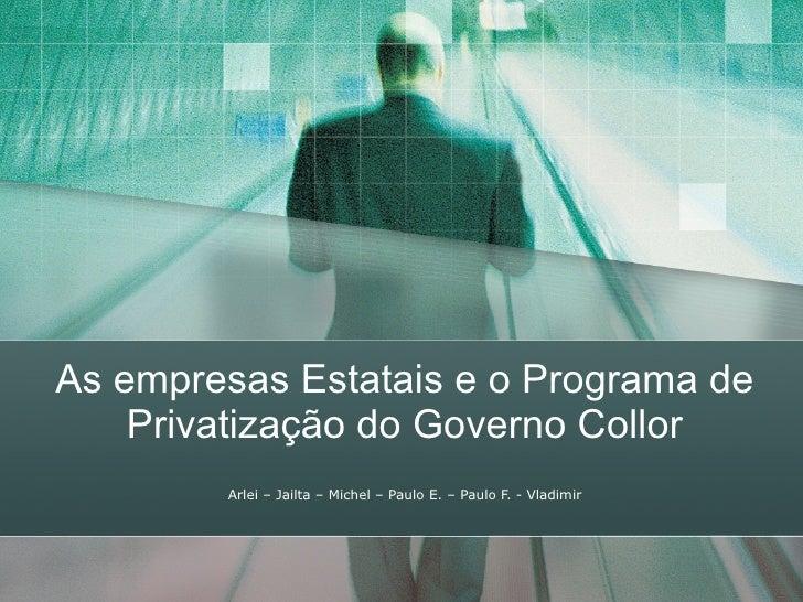 As empresas Estatais e o Programa de Privatização do Governo Collor Arlei – Jailta – Michel – Paulo E. – Paulo F. - Vladimir