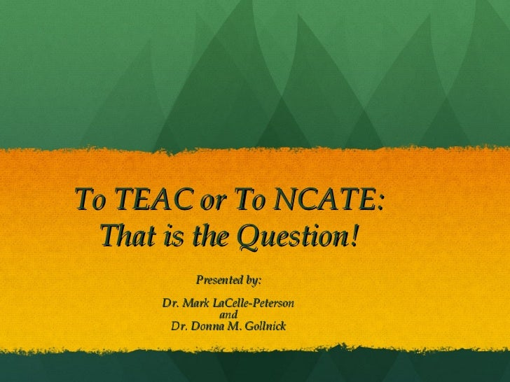 To TEAC or To NCATE: That is the Question! Presented by: Dr. Mark LaCelle-Peterson and Dr. Donna M. Gollnick