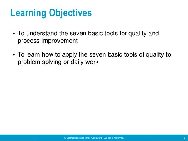 © Operational Excellence Consulting. All rights reserved. 2 Learning Objectives • To understand the seven basic tools for ...