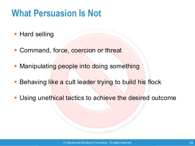 © Operational Excellence Consulting. All rights reserved. 10 What Persuasion Is Not § Hard selling § Command, force, coerc...