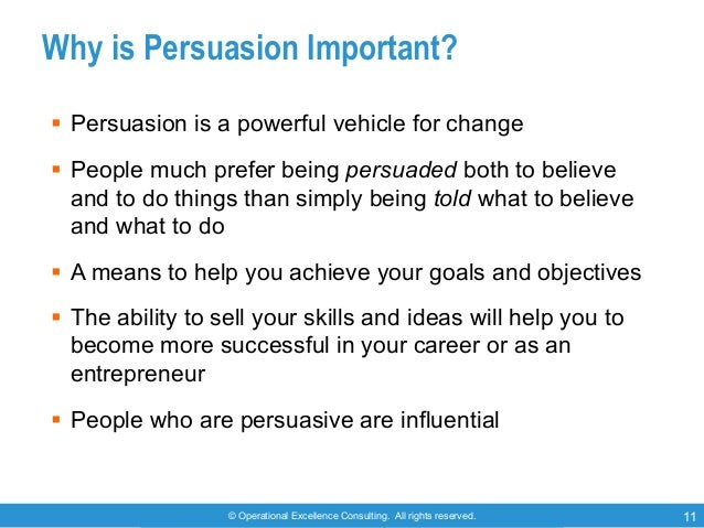 © Operational Excellence Consulting. All rights reserved. 11 Why is Persuasion Important? § Persuasion is a powerful vehic...