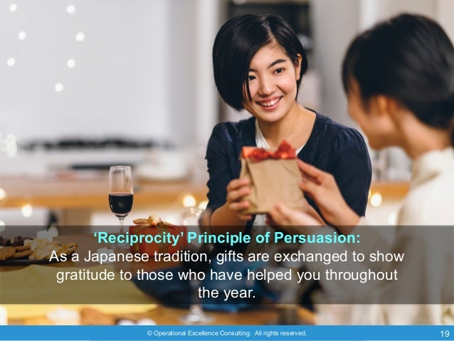 © Operational Excellence Consulting. All rights reserved. 19 'Reciprocity' Principle of Persuasion: As a Japanese traditio...