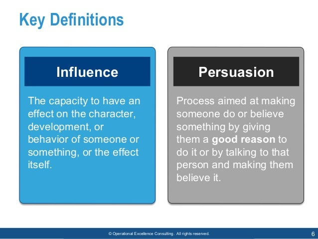 © Operational Excellence Consulting. All rights reserved. 6 Key Definitions Influence Persuasion The capacity to have an e...