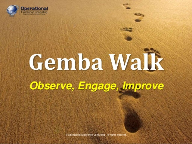 © Operational Excellence Consulting. All rights reserved. Gemba Walk Observe, Engage, Improve © Operational Excellence Con...