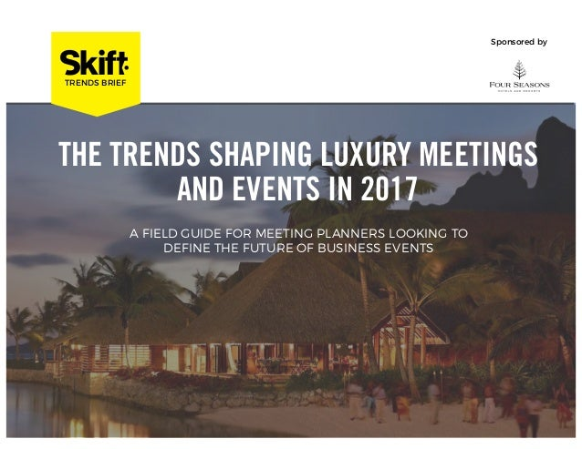 INSIGHTS DECK Sponsored by THE TRENDS SHAPING LUXURY MEETINGS AND EVENTS IN 2017 TRENDS BRIEF A FIELD GUIDE FOR MEETING PL...