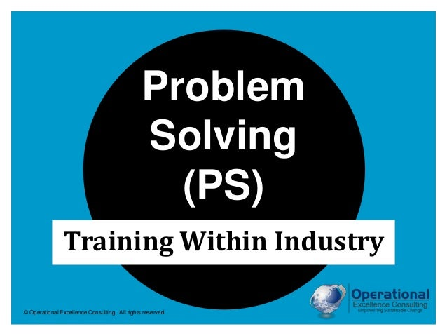 © Operational Excellence Consulting. All rights reserved. Training Within Industry Problem Solving (PS)