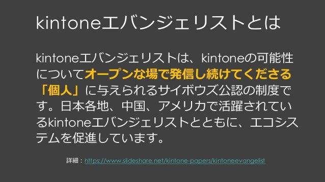 kintoneエバンジェリストとは kintoneエバンジェリストは、kintoneの可能性 についてオープンな場で発信し続けてくださる 「個⼈」に与えられるサイボウズ公認の制度で す。⽇本各地、中国、アメリカで活躍されてい るkintoneエ...