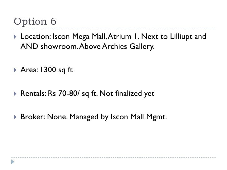 Option 6   Location: Iscon Mega Mall, Atrium 1. Next to Lilliupt and    AND showroom. Above Archies Gallery.   Area: 130...