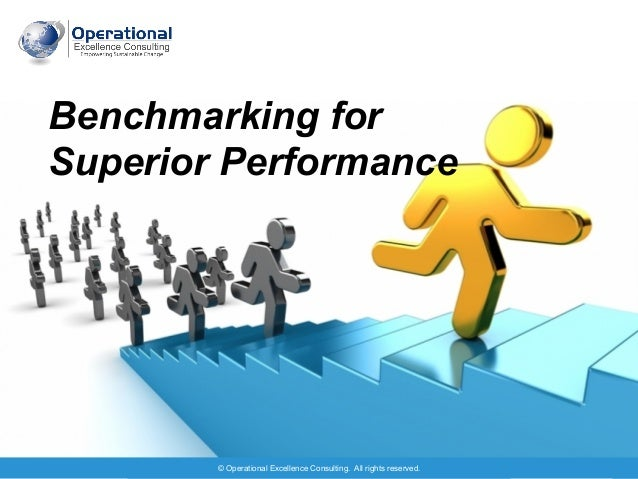 © Operational Excellence Consulting. All rights reserved. 1 Benchmarking for Superior Performance