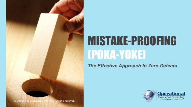 MISTAKE-PROOFING (POKA-YOKE) The Effective Approach to Zero Defects © Operational Excellence Consulting. All rights reserv...