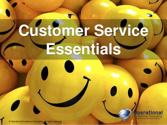 Customer Service  Essentials  © Operational Excellence Consulting. All rights reserved.  © Operational Excellence Consulti...