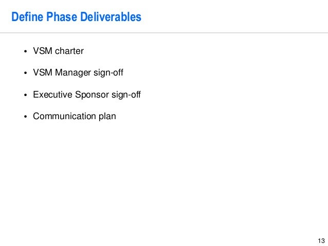13 Define Phase Deliverables • VSM charter • VSM Manager sign-off • Executive Sponsor sign-off • Communication plan