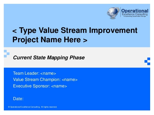 © Operational Excellence Consulting. All rights reserved. Current State Mapping Phase Team Leader: <name> Value Stream Cha...