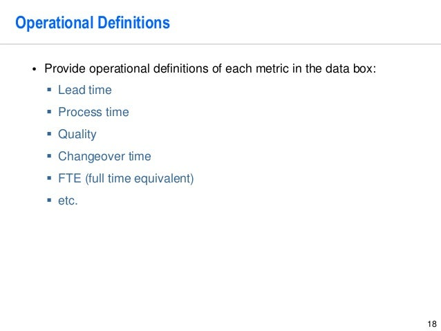 18 Operational Definitions • Provide operational definitions of each metric in the data box:  Lead time  Process time  ...