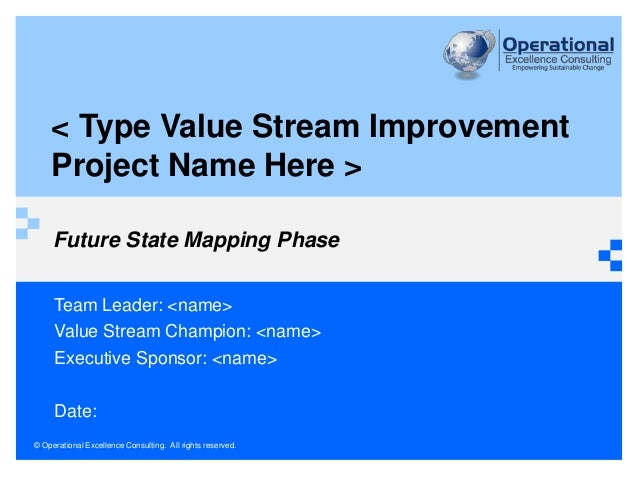 © Operational Excellence Consulting. All rights reserved. Future State Mapping Phase Team Leader: <name> Value Stream Cham...