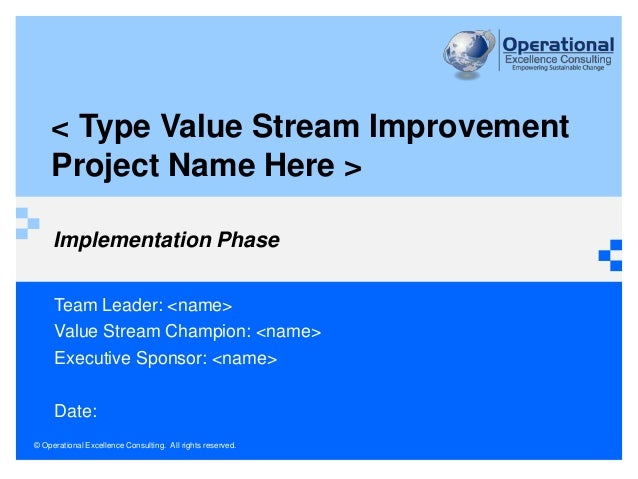 © Operational Excellence Consulting. All rights reserved. Implementation Phase Team Leader: <name> Value Stream Champion: ...