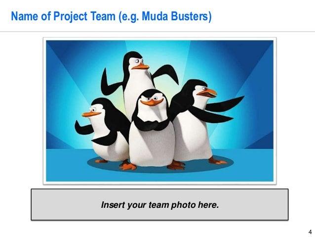 4 Name of Project Team (e.g. Muda Busters) Insert your team photo here.