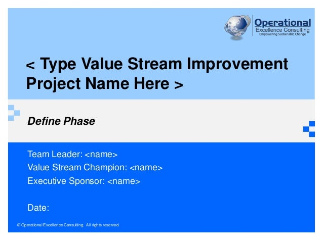 © Operational Excellence Consulting. All rights reserved. < Type Value Stream Improvement Project Name Here > Define Phase...