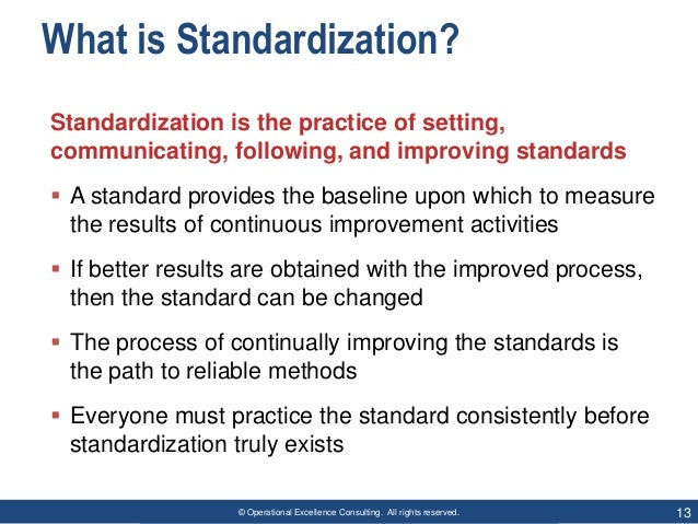 © Operational Excellence Consulting. All rights reserved. 13 What is Standardization? Standardization is the practice of s...