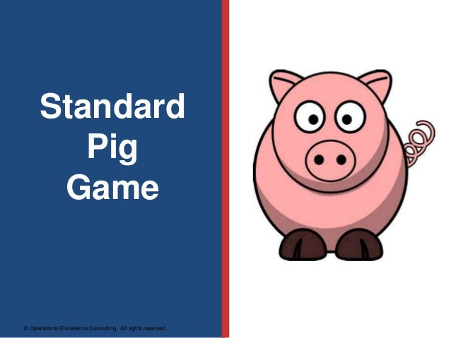 © Operational Excellence Consulting. All rights reserved. Standard Pig Game