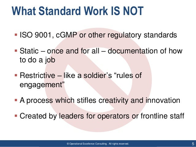 © Operational Excellence Consulting. All rights reserved. 5 What Standard Work IS NOT  ISO 9001, cGMP or other regulatory...