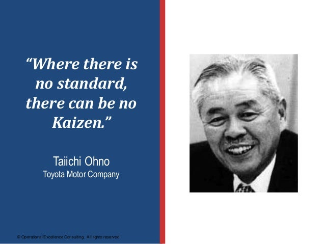 """© Operational Excellence Consulting. All rights reserved. """"Where there is no standard, there can be no Kaizen."""" Taiichi Oh..."""