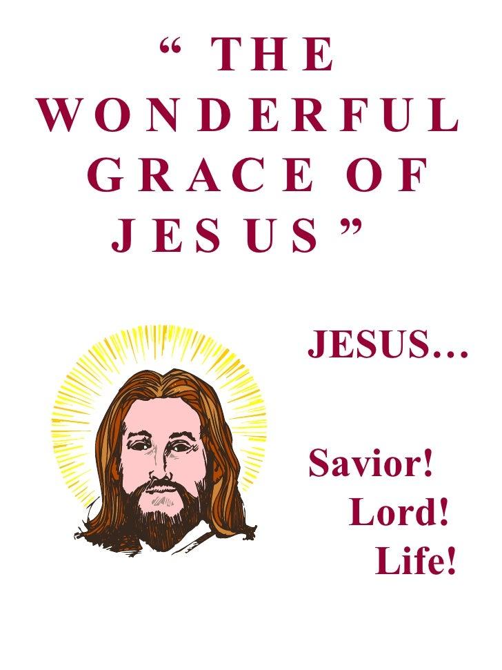 """ THE WONDERFUL  GRACE OF JESUS"" JESUS… Savior! Lord! Life!"