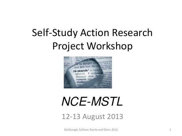 Self-Study Action Research Project Workshop NCE-MSTL 12-13 August 2013 1McDonagh, Sullivan, Roche and Glenn 2013