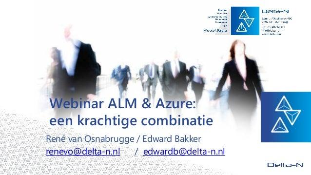WebinarALM & Azure: een krachtige combinatie  René van Osnabrugge / Edward Bakkerrenevo@delta-n.nl/ edwardb@delta-n.nl