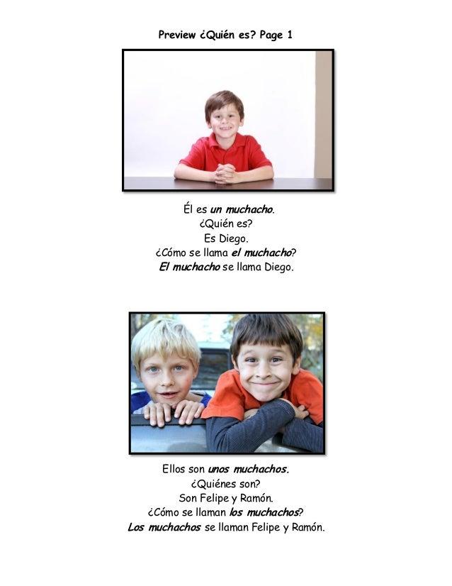 Preview ¿Quién es? Page 1 Él es un muchacho. ¿Quién es? Es Diego. ¿Cómo se llama el muchacho? El muchacho se llama Diego. ...