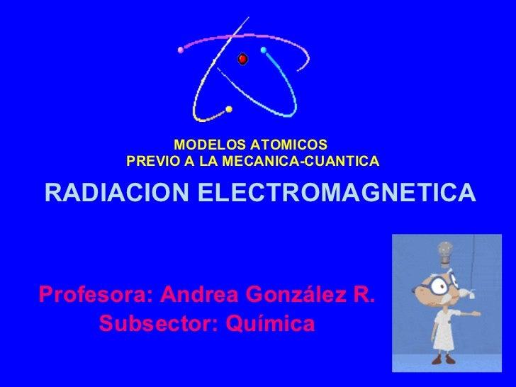 MODELOS ATOMICOS  PREVIO A LA MECANICA-CUANTICA Profesora: Andrea González R. Subsector: Química RADIACION ELECTROMAGNETICA