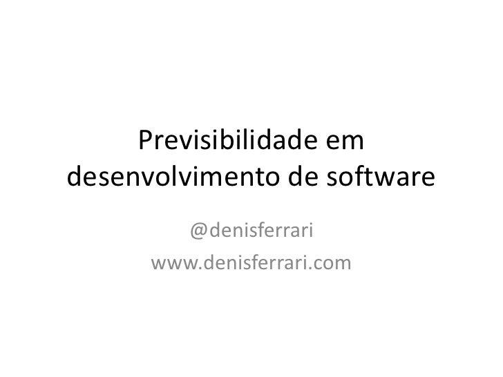 Previsibilidadeemdesenvolvimento de software<br />@denisferrari<br />www.denisferrari.com<br />