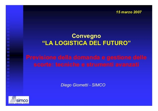 """15 marzo 2007              Convegno     """"LA LOGISTICA DEL FUTURO""""Previsione della domanda e gestione delle  scorte: tecnic..."""