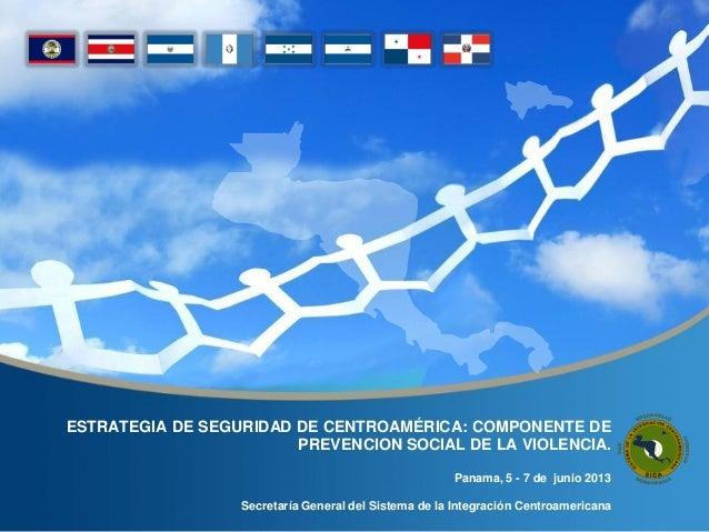 ESTRATEGIA DE SEGURIDAD DE CENTROAMÉRICA: COMPONENTE DEPREVENCION SOCIAL DE LA VIOLENCIA.Panama, 5 - 7 de junio 2013Secret...