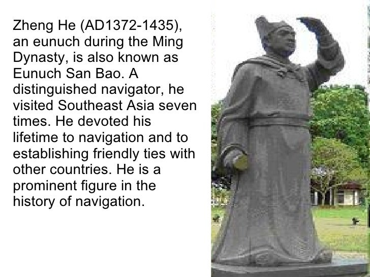 Zheng He (AD1372-1435), an eunuch during the Ming Dynasty, is also known as Eunuch San Bao. A distinguished navigator, he ...