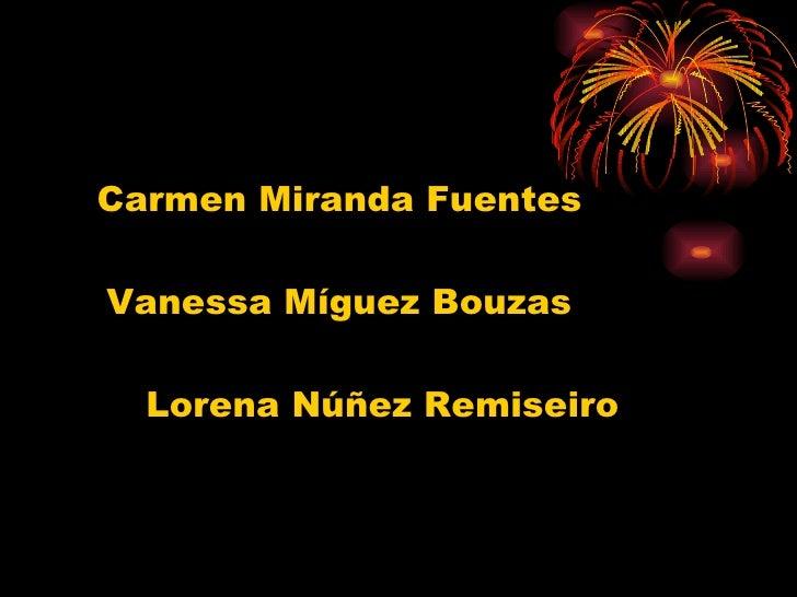 <ul><li>Carmen Miranda Fuentes </li></ul><ul><li>Vanessa Míguez Bouzas </li></ul><ul><li>Lorena Núñez Remiseiro </li></ul>