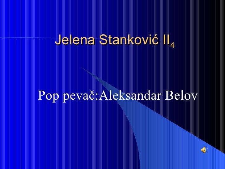 Jelena Stankov ić II 4 Pop pevač:Aleksandar Belov