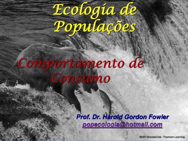 Ecologia de    PopulaçõesComportamento de    Consumo       Prof. Dr. Harold Gordon Fowler         popecologia@hotmail.com
