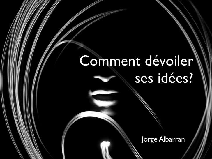 Comment dévoiler      ses idées?        Jorge Albarran