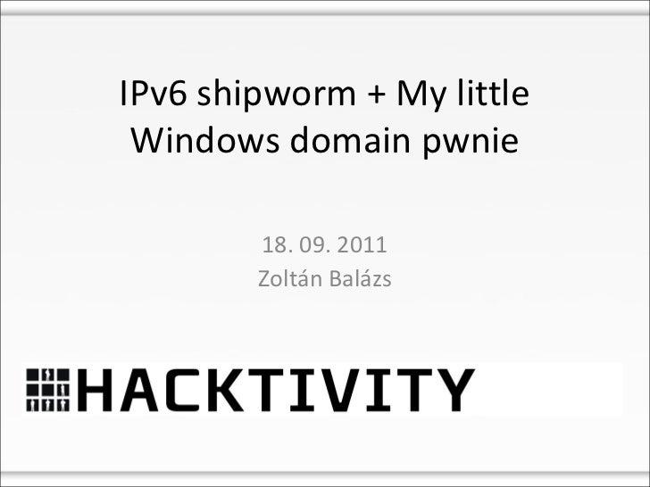 IPv6 shipworm + My little Windows domain pwnie        18. 09. 2011        Zoltán Balázs
